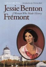 Jessie Benton Fremont : A Woman Who Made History - Catherine Coffin Phillips