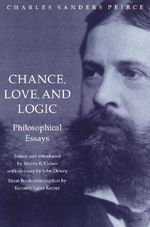 Chance, Love and Logic : Philosophical Essays by Charles Sanders Peirce - Charles S. Peirce