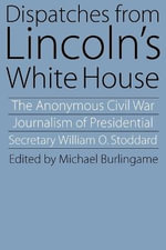 Dispatches from Lincoln's White House : The Anonymous Civil War Journalism of Presidential Secretary William O. Stoddard