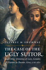 The Case of the Ugly Suitor and Other Histories of Love, Gender, and Nation in Buenos Aires, 1776-1870 : Engendering Latin America - Jeffrey M. Shumway