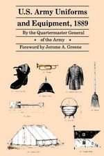U.S. Army Uniforms and Equipment, 1889 : Specifications for Clothing, Camp and Garrison Equipage, and Clothing and Equipage Materials - Quartermaster General of the Army