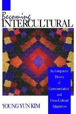 Becoming Intercultural : An Integrative Theory of Communication and Cross-Cultural Adaptation - Young Y. Kim