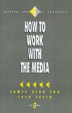 How to Work with the Media : Survival Skills for Scholars - James Alan Fox