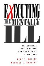 Executing the Mentally Ill : The Criminal Justice System and the Case of Alvin Ford - Kent S. Miller