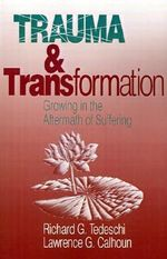 Trauma and Transformation : Growing in the Aftermath of Suffering - Richard G. Tedeschi