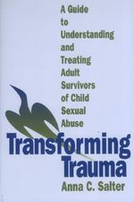Transforming Trauma : A Guide to Understanding and Treating Adult Survivors of Child Sexual Abuse - Anna Salter