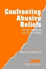 Confronting Abusive Beliefs : Group Treatment for Abusive Men - Mary N. Russell