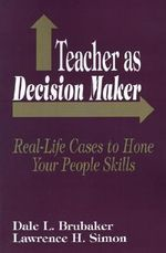 Teacher as Decision Maker : Real-Life Cases to Hone Your People Skills - Dale L. Brubaker
