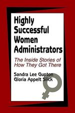 Highly Successful Women Administrators : The Inside Stories of How They Got There - Sandra Lee Gupton