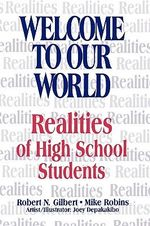 Welcome to Our World : Realities of High School Students - Robert N. Gilbert