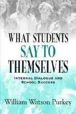 What Students Say to Themselves : Internal Dialogue and School Success - William W. Purkey