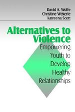 Alternatives to Violence : Empowering Youth to Develop Healthy Relationships - David A. Wolfe