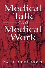 Medical Talk and Medical Work : The Liturgy of the Clinic - Paul Anthony Atkinson