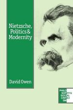 Nietzsche, Politics and Modernity : A Critique of Liberal Reason - David Owen