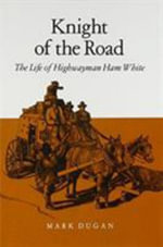 Knight of the Road : The Life of Highwayman Ham White - Mark Dugan