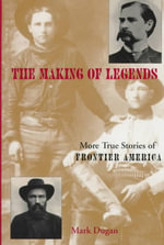 The Making of Legends : More True Stories of Frontier America - Mark Dugan