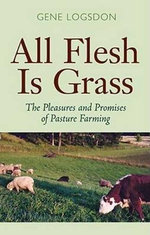 All Flesh is Grass : The Pleasures and Promises of Pasture Farming - Gene Logsdon