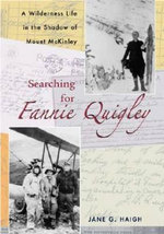 Searching for Fannie Quigley : A Wilderness Life in the Shadow of Mount McKinley - Jane G. Haigh