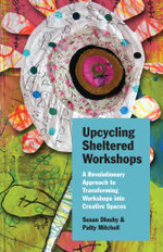 Upcycling Sheltered Workshops : A Revolutionary Approach to Transforming Workshops into Creative Spaces - Susan Dlouhy