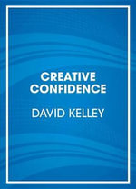 Creative Confidence : Unleashing the Creative Potential Within Us All - David Kelley