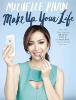 Make Up Your Life : Your Guide to Beauty, Style, and Success - Online and off - Michelle Phan