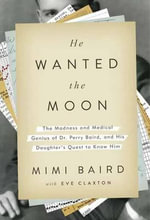 He Wanted the Moon : The Madness and Medical Genius of Dr Perry Baird, and His Daughter's Quest to Know Him - Mimi Baird