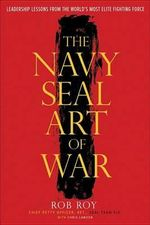 The Navy Seal Art of War : Leadership Lessons from the World's Most Elite Fighting Force - Rob Roy