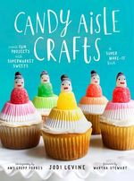 Candy Aisle Crafts : Create Fun Projects With Supermarket Sweets - Jodi Levine