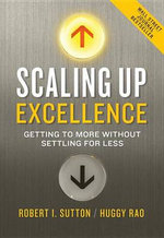 Scaling Up Excellence : Getting to More Without Settling for Less - Robert I. Sutton