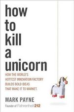 How to Kill a Unicorn : How the World's Hottest Innovation Factory Builds Bold Ideas That Make It to Market - Social Development Specialist State Governance and Civil Society Unit Sustainable Development Department Mark Payne