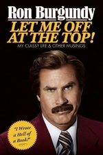 Let Me Off at the Top! : My Classy Life and Other Musings - Ron Burgundy