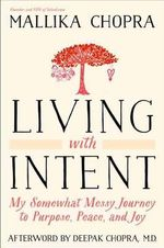 Living with Intent : My Somewhat Messy Journey to Purpose, Peace, and Joy - Mallika Chopra