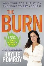 The Burn : Why Your Scale Is Stuck and What to Eat about It - Haylie Pomroy