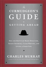 The Curmudgeon's Guide to Getting Ahead : Dos and Don'ts of Right Behavior, Tough Thinking, Clear Writing, and Living a Good Life - Charles Murray