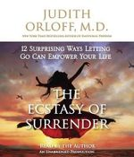 The Ecstasy of Surrender : 12 Surprising Ways Letting Go Can Empower Your Life - Judith Orloff