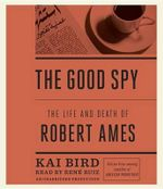 The Good Spy : The Life and Death of Robert Ames - Kai Bird