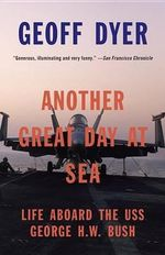 Another Great Day at Sea : Life Aboard the USS George H.W. Bush - Geoff Dyer