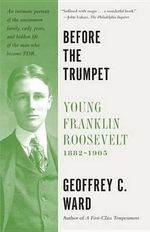 Before the Trumpet : Young Franklin Roosevelt, 1882-1905 - Geoffrey C Ward