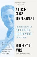 A First-Class Temperament : The Emergence of Franklin Roosevelt, 1905-1928 - Geoffrey C Ward