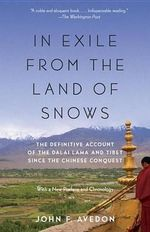 In Exile from the Land of Snows : The Definitive Account of the Dalai Lama and Tibet Since the Chinese Conquest - John Avedon