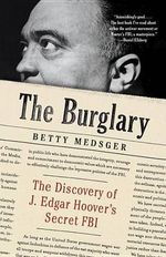 The Burglary : The Discovery of J. Edgar Hoover's Secret FBI - Betty L Medsger