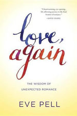 Love, Again : The Wisdom of Unexpected Romance - Eve Pell