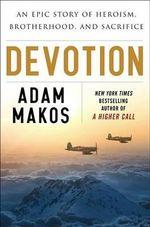 Devotion : An Epic Story of Heroism, Brotherhood, and Sacrifice - Adam Makos