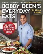Bobby Deen's Everyday Eats : 120 All-New Recipes, All Under 350 Calories, All Under 30 Minutes - Bobby Deen