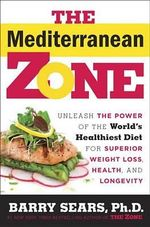The Mediterranean Zone : Unleash the Power of the World's Healthiest Diet for Superior Weight Loss, Health, and Longevity - Dr Barry Sears