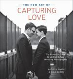 The New Art of Capturing Love : The Essential Guide to Lesbian and Gay Wedding Photography - Kathryn Hamm