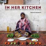 In Her Kitchen : Favorite Recipes from Grandmas Around the World - Gabriele Galimberti