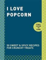 I Love Popcorn : 50 Sweet & Spicy Recipes for Crunchy Treats - Clarkson Potter