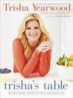 Trisha's Table : My Feel-Good Favorites for a Balanced Life - Trisha Yearwood