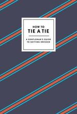 How to Tie a Tie : A Gentleman's Guide to Getting Dressed - Potter Style